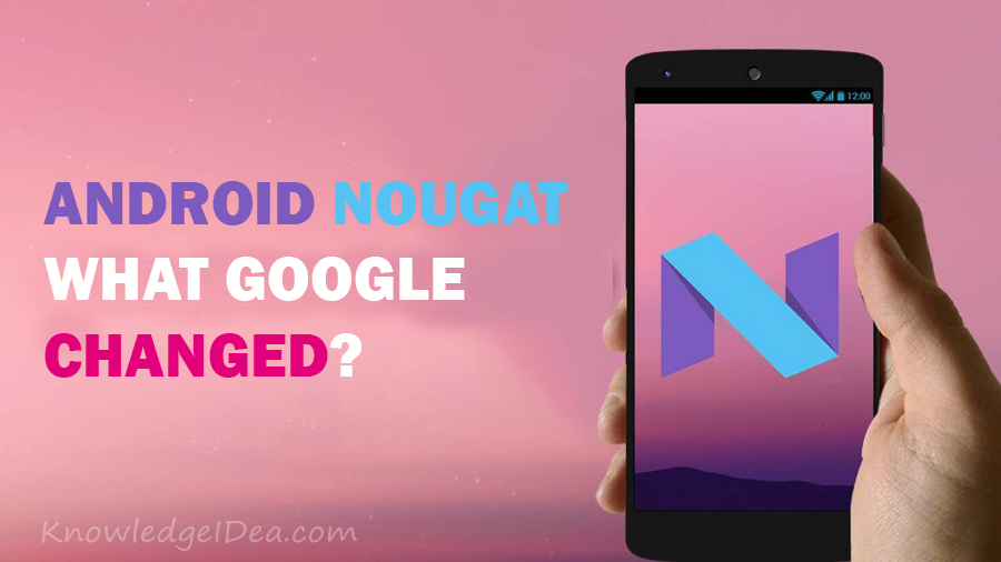 Android Nougat, What Google Changed